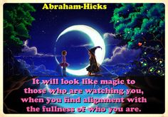 It will look like magic to those who are watching you, when you find alignment with the fullness of who you are.