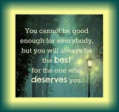 Can't satisfy EVERYONE... you cannot be good for everybody, but you will always be the best for the one who deserves you.