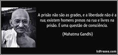 A prisão não são as grades, e a liberdade não é a rua; existem homens presos na rua e livres na prisão. É uma questão de consciência. (Mahatma Gandhi)
