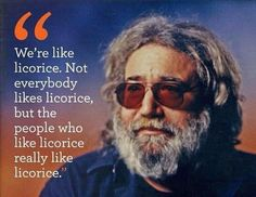 We're like licorice. Not everybody likes licorice, but the people who like licorice... | Jerry Garcia Picture Quotes | Quoteswave
