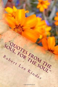 """Quotes from the Soul, for the Soul"": (A Compilation of Personal Quotes to Motivate and Inspire YOU to find the Passion Within!) (Volume 1) by Mr. Robert Lee Kinder. $7.99. Publication: May 26, 2012. Publisher: CreateSpace (May 26, 2012)"