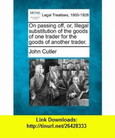 On passing off, or, Illegal substitution of the goods of one trader for the goods of another trader. (9781240116256) John Cutler , ISBN-10: 124011625X  , ISBN-13: 978-1240116256 ,  , tutorials , pdf , ebook , torrent , downloads , rapidshare , filesonic , hotfile , megaupload , fileserve