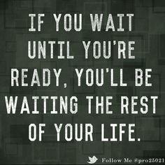 IF YOU WAIT UNTIL YOU'RE READY, YOU'LL BE WAITING THE REST OF YOUR LIFE.