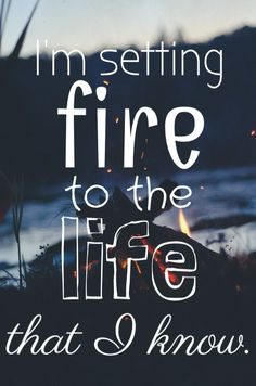 """""""I'm setting fire to the life that I know."""" - Burning Gold by Christina Perri"""