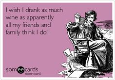 I wish I drank as much wine as apparently all my friends and family think I do!