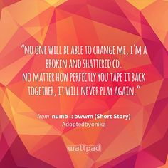"""no one will be able to change me, i'm a broken and shattered cd. no matter how perfectly you tape it back together, it will never play again."" - from numb :: bwwm (Short Story) (on Wattpad) https://www.wattpad.com/289555333?utm_source=ios&utm_medium=pinterest&utm_content=share_quote&%26wp_page=quote&wp_uname=DeedyBaby&wp_originator=IEle4GFs%2BbBjRkNau7c%2FtoEcvGOn101q5oC5AHQkTi9jgKkQDQnCA4IFkl3fVvYiEzyWK1LPlSglR4wzMmpzCHgS8xqSbATYT6eMh1Mst6hbq6FPZzVJEgmXWmxmZnGE #quote #wattpad"