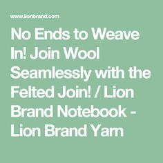 No Ends to Weave In! Join Wool Seamlessly with the Felted Join! / Lion Brand Notebook - Lion Brand Yarn