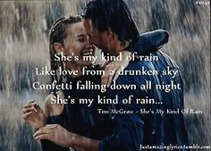 """She's my kind of rain. Like love from a drunken sky. Confetti falling down all night. She's my kind of rain."" Tim McGraw, She's My Kind of Rain"
