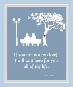 Inspired by Oscar Wilde: I will wait for you.
