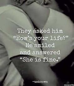 """""""They asked him 'How's your life?' He smiled and answered 'She is fine.' """" — Anonymous"""