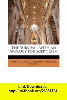 The Survival. with an Apology for Scepticism (9781144742254) Robert George C. Hamilton, John Ball, Survival , ISBN-10: 1144742250  , ISBN-13: 978-1144742254 ,  , tutorials , pdf , ebook , torrent , downloads , rapidshare , filesonic , hotfile , megaupload , fileserve