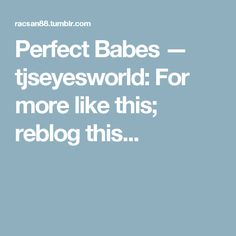 Perfect Babes — tjseyesworld:   For more like this; reblog this...