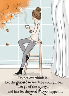 Do not overthink it.Let the present moment be your guide.Let go of the worry and just let the good things happen. Heather Stillufsen / I don't own this image Rose Hill Designs, Woman Quotes, Life Quotes, Girly Quotes, Wisdom Quotes, Positive Quotes For Women, Motivational Quotes, Inspirational Quotes, Happy Thoughts