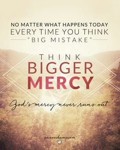 "Hey Soul? He's handing you today completely new & fresh. Everyday is Day 1! No matter what happens today, every time you think ""big mistake"" -- always know BIGGER MERCY.  No matter the run of mistakes --- God's mercy will never run out.  No mistake is bigger than God's mercy."