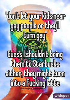 """don't let your kids near gay people or they'll turn gay"" Guess I shouldn't bring them to Starbucks either, they might turn into a fucking latte"