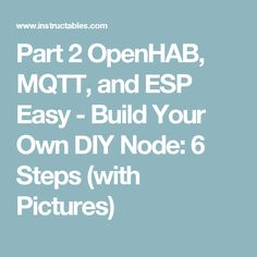 Part 2 OpenHAB, MQTT, and ESP Easy - Build Your Own DIY Node: 6 Steps (with Pictures)