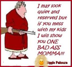 Don't mess with MY kid's, Grandkids, Husband, Son-in-laws, Sister, Nieces, Nephews, Cousins or friends.