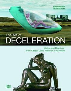 The Art of deceleration : motion and rest in art from Caspar David Friedrich to Ai Weiwei : [exhibition], Kunstmuseum Wolfsburg, November 12, 2011 to April 9, 2012 / edited by Markus Brüderlin ; with essays by Hartmut Böhme... [et al.]