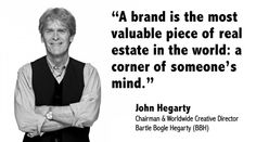 """A brand is the most valuable piece of real estate in the world: a corner of someone's mind.""  - John Hegarty"