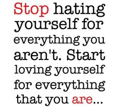 Stop hating yourself for everything you aren't.