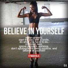 Believe In Yourself Wake up early, start the day with a smile, do what you have to do, complain less, ignore people's opinions, don't apologize for being positive, and believe in yourself. https://www.gymaholic.co