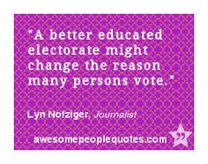 A better educated electorate might change the reason many persons vote. – Lyn Nofziger, Journalist