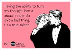 Having the ability to turn any thought into a sexual innuendo isn't a bad thing, It's a true talent.