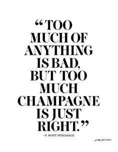 Too much of anything is bad but too much champagne is just right. -Fitzgerald