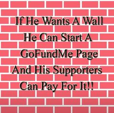 Let those Rotten, Nasty, Racist SOB'S that love Trump and enjoy being so Cruel to everyone pay for the Damn Wall!! I don't want a Dime of My Tax Dollars to go to a Monument of Hate!!