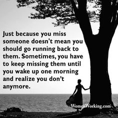 Just because you miss someone doesn't mean you should go running back to them. Sometimes, you have to keep missing them until you wake up one morning and realize you don't anymore.