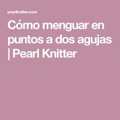 Cómo menguar en puntos a dos agujas | Pearl Knitter