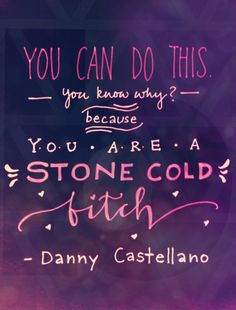 """You can do this. You know why? You are a stone cold bitch.""-Danny Castellano The Mindy Project"