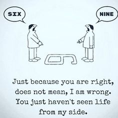 It often happens in an argument: both sides are right but they look at the situation from a different perspective. #communication#argument#discussion#conversation#fight#disagreement#disagree#psychology#argue#quotes#motivation#motivationalquote#lifequotes#wisdomquotes#instaquotes#angry#anger#life#cartoon#right#wrong#understand#quarrel#sad#disappointed#επικοινωνια#καυγας#μαλωνω#quote http://www.quotags.net/wisdomquotes/post/1469163659225664858_3956169068/?code=BRjhJBpDw1a
