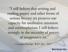 I still believe that writing and reading poetry and other forms of serious literary art preserve our capacity for meditative attention and contemplation; I still believe strongly in the necessity of poetry of imaginative art.  Carolyn Forché WLT Jan. 2017 #amreading #CarolynForche #IReadWLT #Poetry #LiteraryArt #Poets