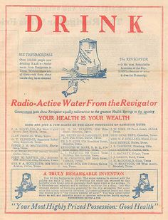 drink radio-active water - ad for 'the revigator', 1920s [uranium-infused crock to make water radioactive before drinking].  I have a blue one in mint condition in its original box.  As far as the radium it is not as big a health concern as the heavy metals that leech from the pottery into the water.  Therefore, I don't use it.