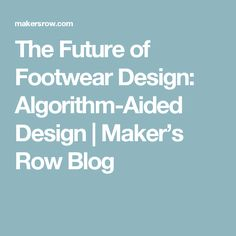 The Future of Footwear Design: Algorithm-Aided Design | Maker's Row Blog