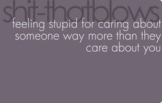 shit that blows: feeling stupid for caring about someone way more than they care about you. OR when they don't care for themselves