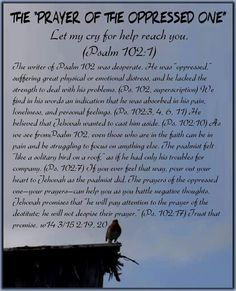"""THE """"PRAYER OF THE OPPRESSED ONE"""" Let my cry for help reach you. (Psalm 102:1) The writer of Psalm 102 was desperate. He was """"oppressed,"""" suffering great physical or emotional distress, and he lacked the strength to deal with his problems. (Ps. 102, superscription) We find in his words an indication that he was absorbed in his pain, loneliness, and personal feelings. (Ps. 102:3, 4, 6, 11) He believed that Jehovah wanted to cast him aside. (Ps. 102:10) As we see fromPsalm 102, even those who…"""