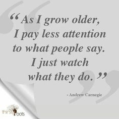 As I grow older, I pay less attention to what people say. I just watch what they so.