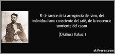 """""""El té carece de la arrogancia del vino, del individualismo consciente del café, de la inocencia sonriente del cacao"""" - Okakura Kakuzō"""