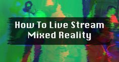 The best way to live stream a virtual reality experience is through the use of mixed reality. Learn everything you need to know about mixed reality!
