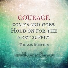Courage comes and goes. Hold on for the next supply.