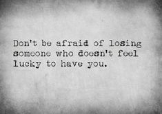 Don't be afraid of losing someone who doesn't feel lucky to have you. Experiencing the death of a loved one is extremely personal. Falling Apart Quotes, Falling Out Of Love Quotes, Favorite Quotes, Best Quotes, Lucky To Have You, Losing Someone, Feeling Down, Motivation, Wise Words