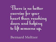 Bernard Meltzer, There is no better exercise for your heart than reaching down and helping to lift someone up Helping Hands, Helping Others, Awesome Quotes, Best Quotes, Life Quotes, Your Heart, Lyrics, Quotes About Life, Quote Life