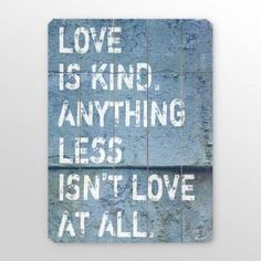 Love is kind.  Anything less isn't love at all.  SO TRUE!