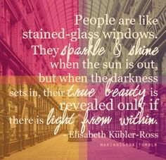 People are like stained-glass windows. They sparkle & shine when the sun is out, but when the darkness sets in, their true beauty is revealed only if there is light from within. ~Elizabeth Kubler-Ross