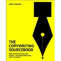 The Copywriting Sourcebook: How to Write Better Copy, Faster - For Everything from Ads to Websites - Andy Maslen