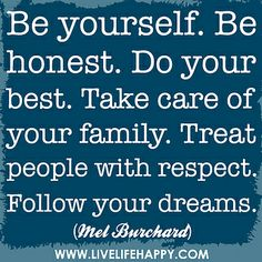 Be yourself. Be honest. Do your best. Take care of your family. Treat people with respect. Be a good citizen. Follow your dreams. - Mel Burchard - The Father of Brendon.
