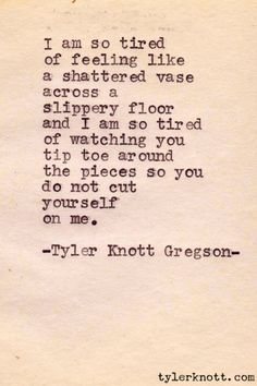 I am so tired of feeling like a shattered vase across a slippery floor and I am so tired of watching you tip toe around the pieces so you do not cut yourself on me. - Tyler Knott Gregson