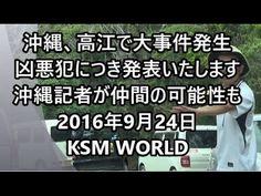 【KSM】沖縄、高江で大事件発生!凶悪犯につき発表いたします。沖縄記者が仲間の可能性も